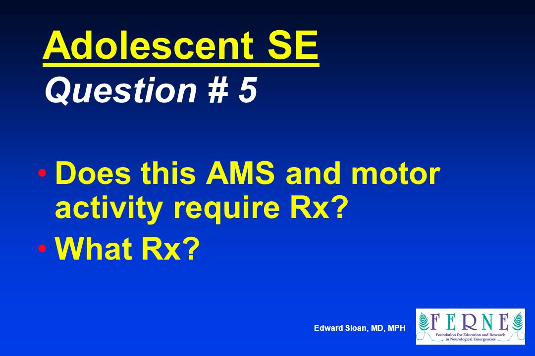 Edward Sloan, MD, MPH Adolescent SE Question # 5 Does this AMS and motor activity require Rx? What Rx?