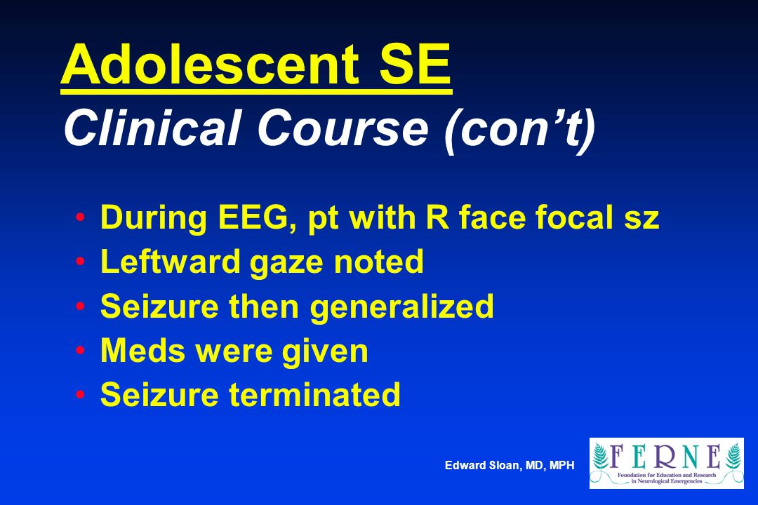 Edward Sloan, MD, MPH Adolescent SE Clinical Course (con't) During EEG, pt with R face focal sz Leftward gaze noted Seizure then generalized Meds were
