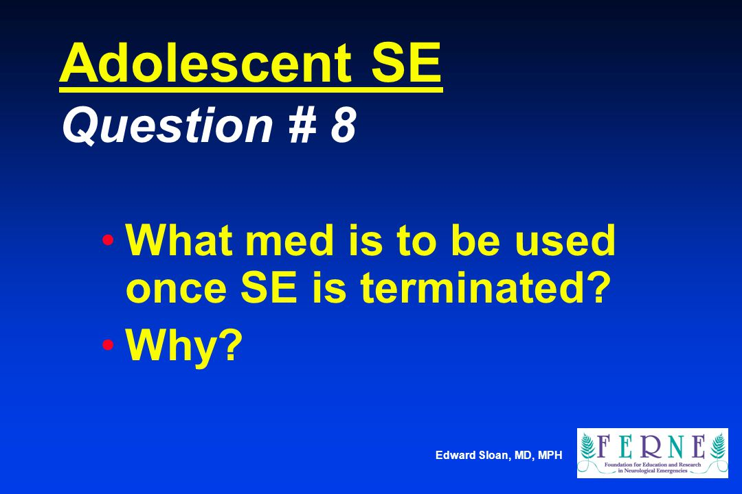 Edward Sloan, MD, MPH Adolescent SE Question # 8 What med is to be used once SE is terminated? Why?