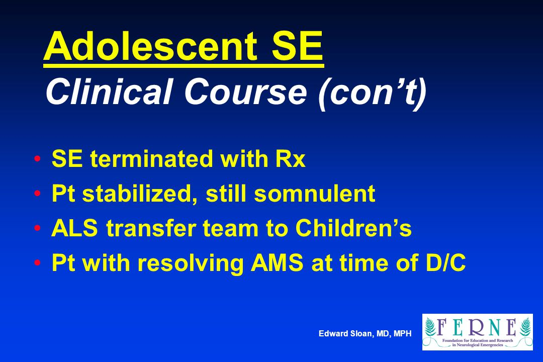 Edward Sloan, MD, MPH Adolescent SE Clinical Course (con't) SE terminated with Rx Pt stabilized, still somnulent ALS transfer team to Children's Pt wi
