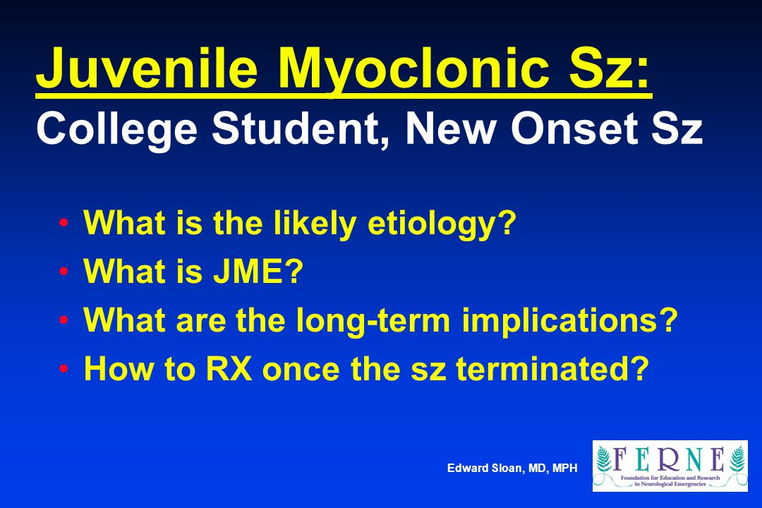 Juvenile Myoclonic Sz: College Student, New Onset Sz What is the likely etiology? What is JME? What are the long-term implications? How to RX once the