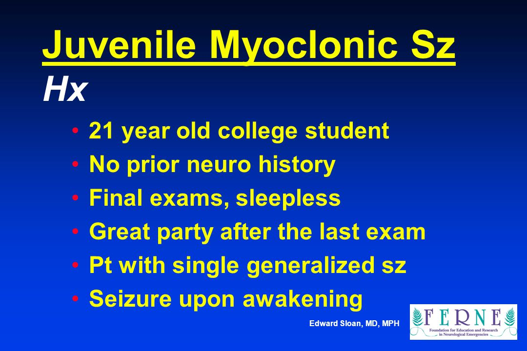 Edward Sloan, MD, MPH Juvenile Myoclonic Sz Hx 21 year old college student No prior neuro history Final exams, sleepless Great party after the last ex