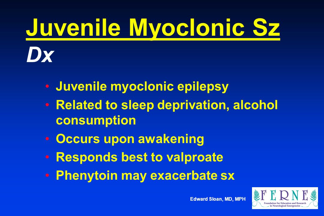 Edward Sloan, MD, MPH Juvenile Myoclonic Sz Dx Juvenile myoclonic epilepsy Related to sleep deprivation, alcohol consumption Occurs upon awakening Res