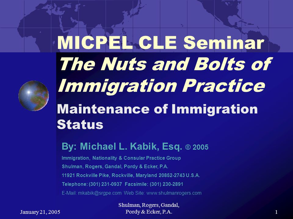 January 21, 2005 Shulman, Rogers, Gandal, Pordy & Ecker, P.A.1 MICPEL CLE Seminar The Nuts and Bolts of Immigration Practice Maintenance of Immigration Status By: Michael L.