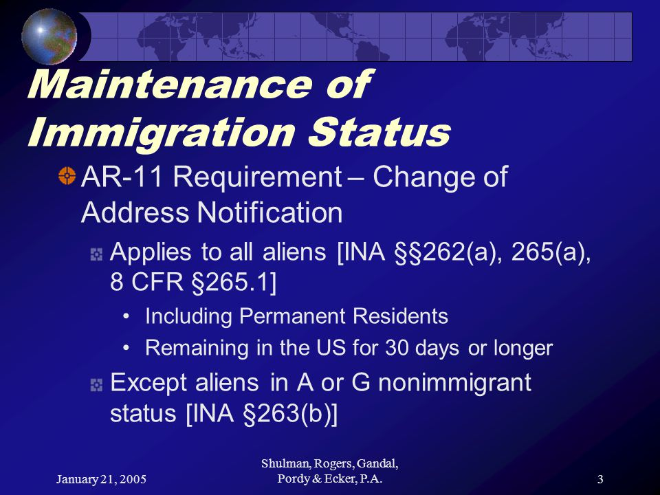 January 21, 2005 Shulman, Rogers, Gandal, Pordy & Ecker, P.A.3 Maintenance of Immigration Status AR-11 Requirement – Change of Address Notification Applies to all aliens [INA §§262(a), 265(a), 8 CFR §265.1] Including Permanent Residents Remaining in the US for 30 days or longer Except aliens in A or G nonimmigrant status [INA §263(b)]