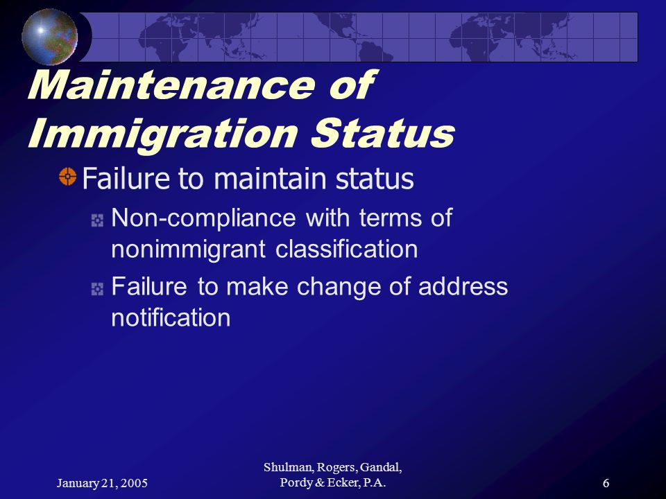 January 21, 2005 Shulman, Rogers, Gandal, Pordy & Ecker, P.A.6 Maintenance of Immigration Status Failure to maintain status Non-compliance with terms of nonimmigrant classification Failure to make change of address notification