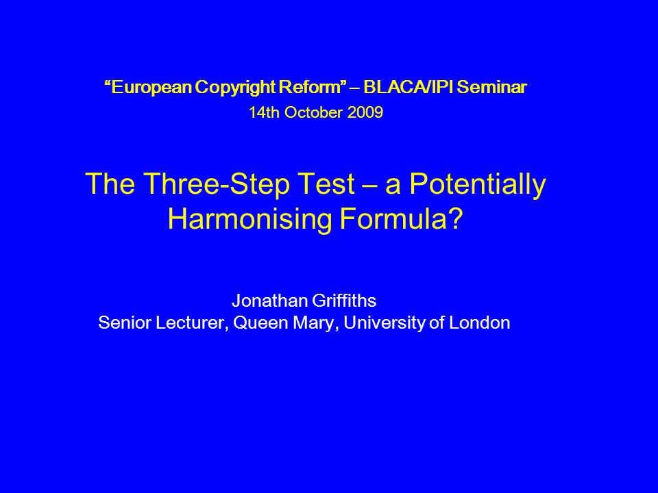 European Copyright Reform – BLACA/IPI Seminar 14th October 2009 The Three-Step Test – a Potentially Harmonising Formula.