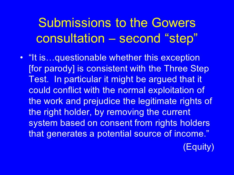 Submissions to the Gowers consultation – second step It is…questionable whether this exception [for parody] is consistent with the Three Step Test.