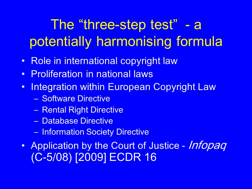 The three-step test - a potentially harmonising formula Role in international copyright law Proliferation in national laws Integration within European Copyright Law –Software Directive –Rental Right Directive –Database Directive –Information Society Directive Application by the Court of Justice - Infopaq (C-5/08) [2009] ECDR 16