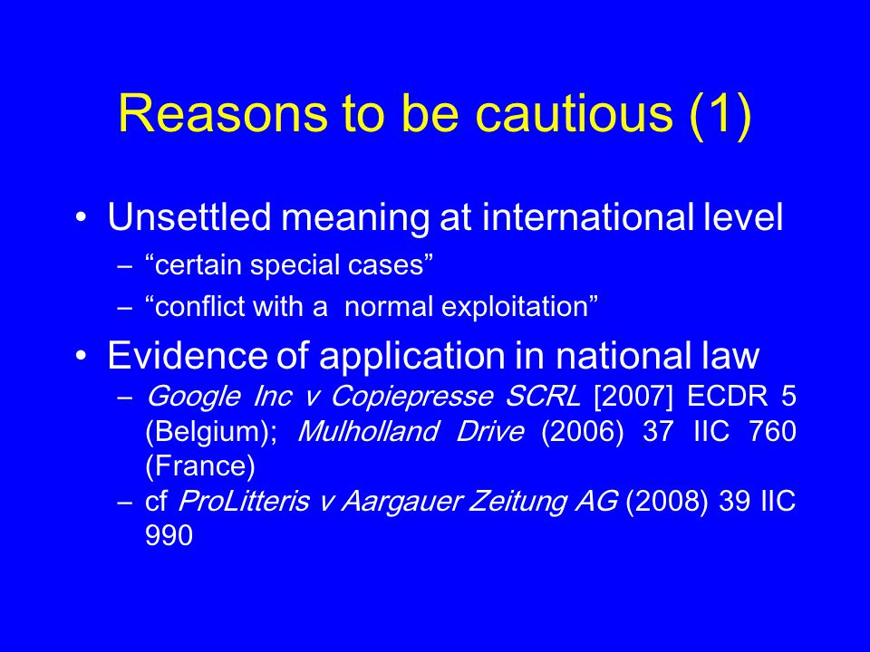 Reasons to be cautious (1) Unsettled meaning at international level – certain special cases – conflict with a normal exploitation Evidence of application in national law –Google Inc v Copiepresse SCRL [2007] ECDR 5 (Belgium); Mulholland Drive (2006) 37 IIC 760 (France) –cf ProLitteris v Aargauer Zeitung AG (2008) 39 IIC 990