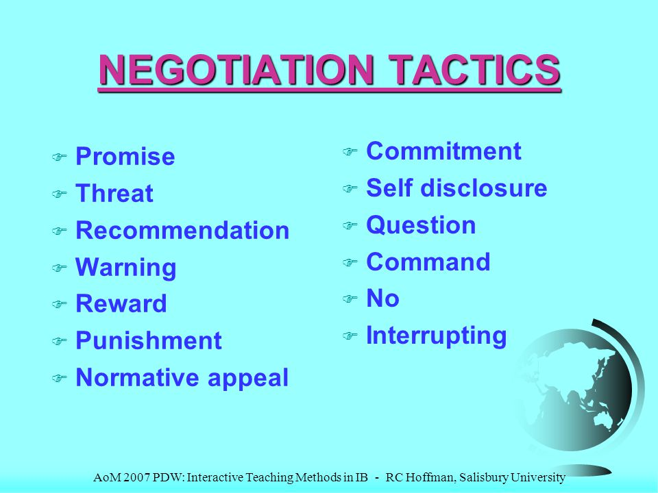 AoM 2007 PDW: Interactive Teaching Methods in IB - RC Hoffman, Salisbury University NEGOTIATION TACTICS F Promise F Threat F Recommendation F Warning F Reward F Punishment F Normative appeal F Commitment F Self disclosure F Question F Command F No F Interrupting