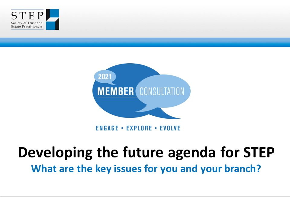 Developing the future agenda for STEP What are the key issues for you and your branch?