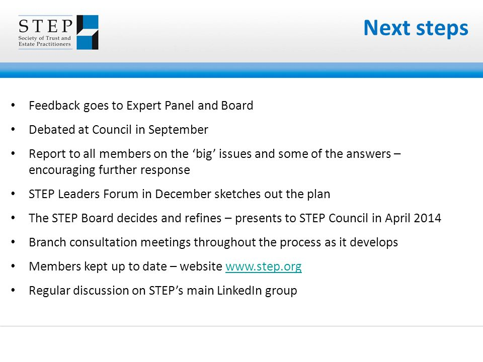 Next steps Feedback goes to Expert Panel and Board Debated at Council in September Report to all members on the 'big' issues and some of the answers – encouraging further response STEP Leaders Forum in December sketches out the plan The STEP Board decides and refines – presents to STEP Council in April 2014 Branch consultation meetings throughout the process as it develops Members kept up to date – website   Regular discussion on STEP's main LinkedIn group