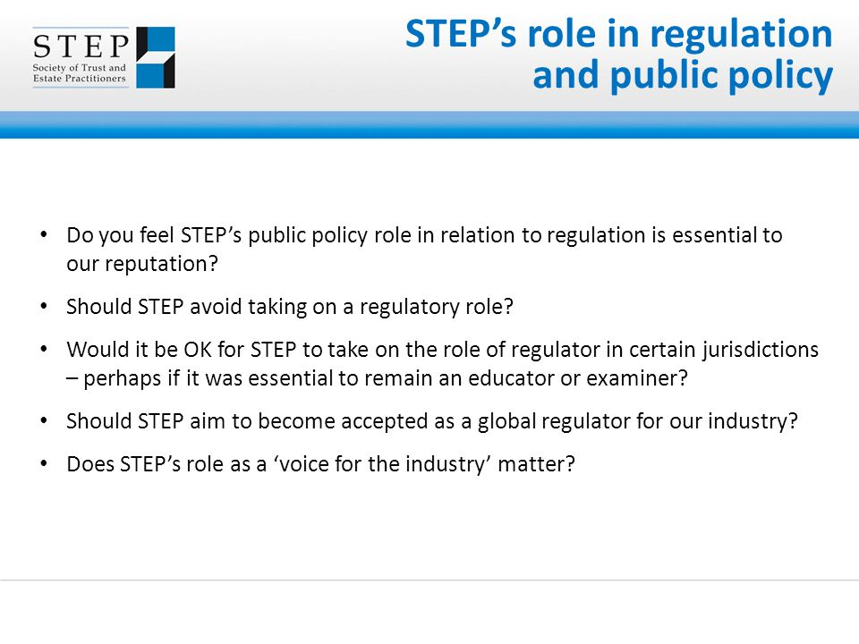STEP's role in regulation and public policy Do you feel STEP's public policy role in relation to regulation is essential to our reputation.