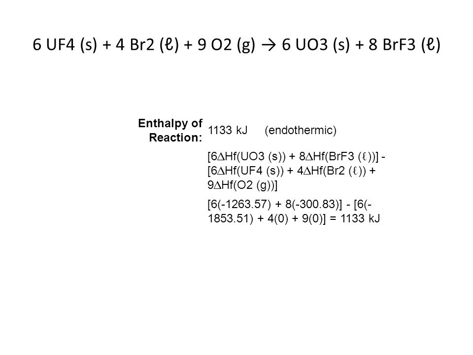 6 UF4 (s) + 4 Br2 (ℓ) + 9 O2 (g) → 6 UO3 (s) + 8 BrF3 (ℓ) Enthalpy of Reaction: 1133 kJ (endothermic) [6  Hf(UO3 (s)) + 8  Hf(BrF3 ( ℓ ))] - [6  Hf