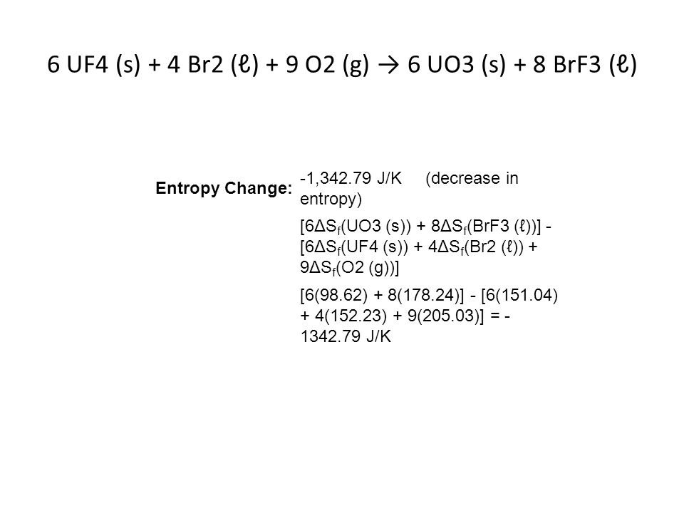 6 UF4 (s) + 4 Br2 (ℓ) + 9 O2 (g) → 6 UO3 (s) + 8 BrF3 (ℓ) Entropy Change: -1,342.79 J/K (decrease in entropy) [6ΔS f (UO3 (s)) + 8ΔS f (BrF3 (ℓ))] - [