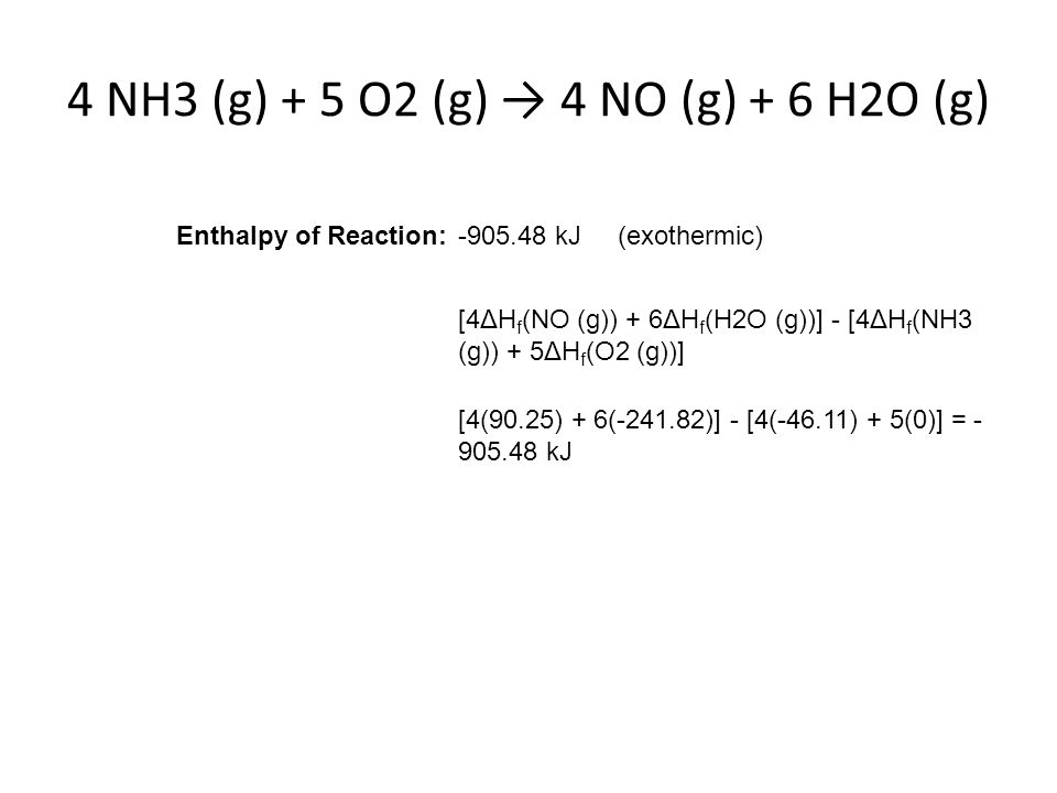4 NH3 (g) + 5 O2 (g) → 4 NO (g) + 6 H2O (g) Enthalpy of Reaction:-905.48 kJ (exothermic) [4ΔH f (NO (g)) + 6ΔH f (H2O (g))] - [4ΔH f (NH3 (g)) + 5ΔH f