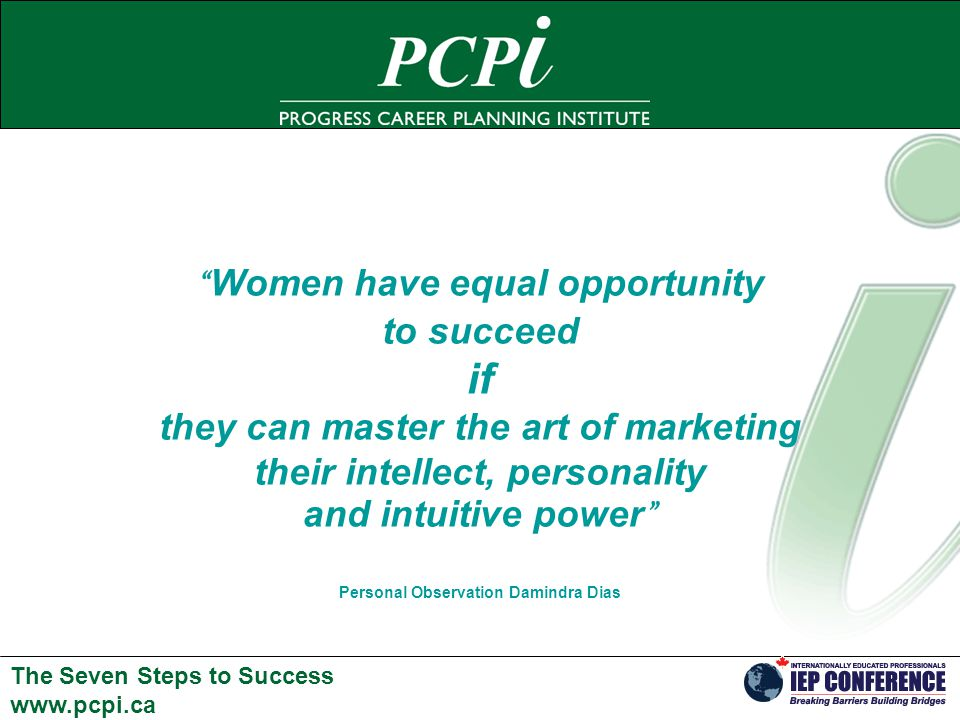 The Seven Steps to Success   Women have equal opportunity to succeed if they can master the art of marketing their intellect, personality and intuitive power Personal Observation Damindra Dias