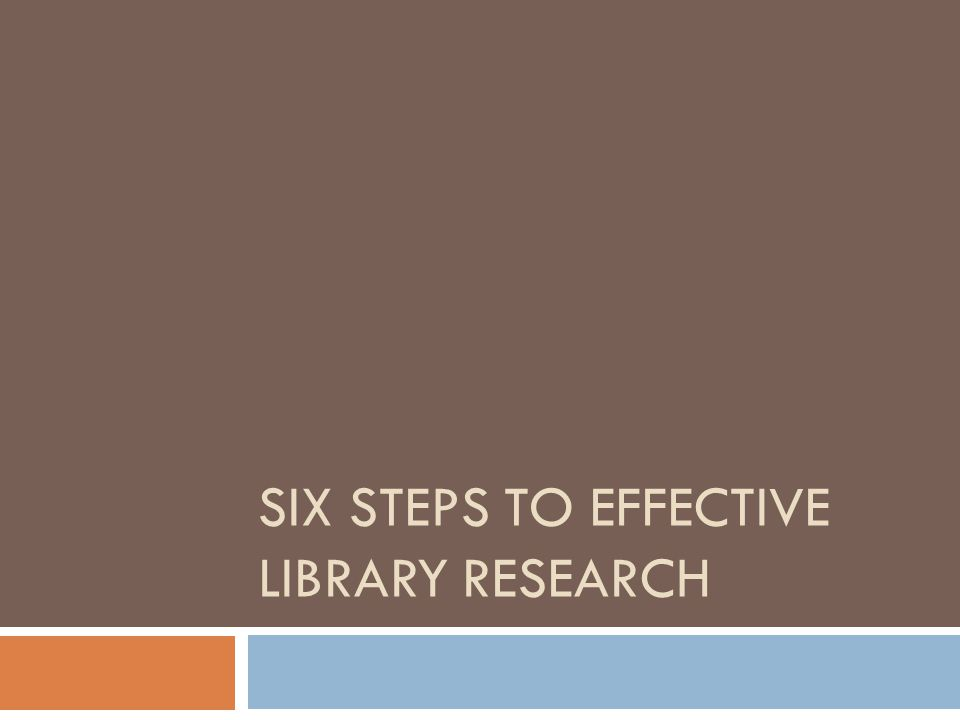 SIX STEPS TO EFFECTIVE LIBRARY RESEARCH