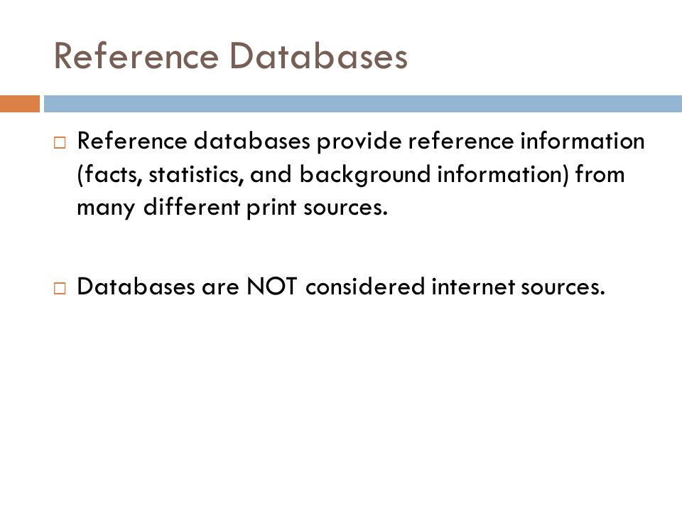 Reference Databases  Reference databases provide reference information (facts, statistics, and background information) from many different print sources.