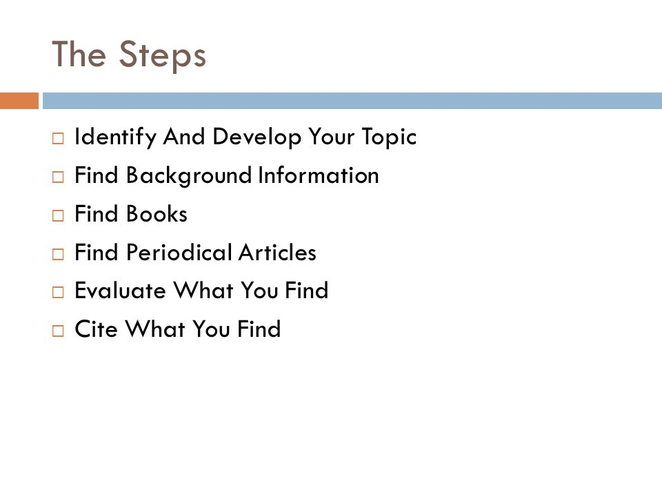 The Steps  Identify And Develop Your Topic  Find Background Information  Find Books  Find Periodical Articles  Evaluate What You Find  Cite What You Find