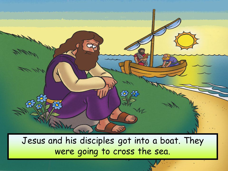 Jesus and his disciples got into a boat. They were going to cross the sea.