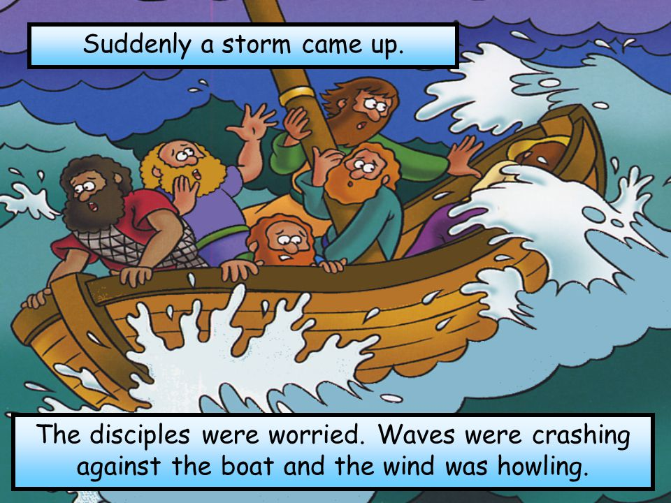Suddenly a storm came up. The disciples were worried.