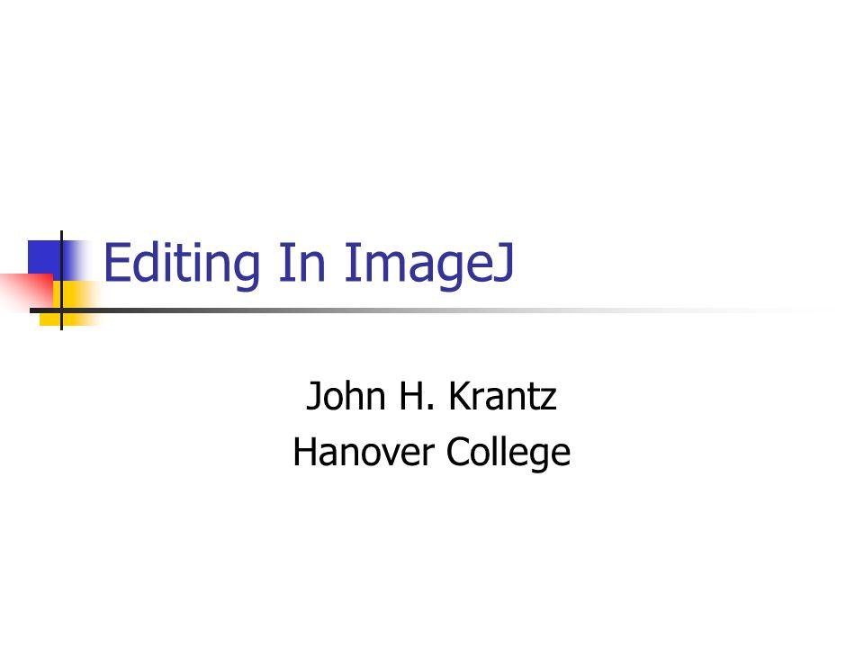 Editing In ImageJ John H. Krantz Hanover College