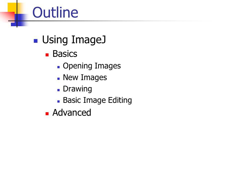 Outline Using ImageJ Basics Opening Images New Images Drawing Basic Image Editing Advanced