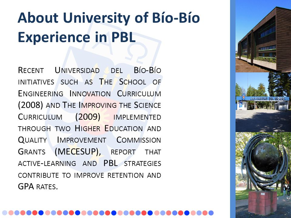About University of Bío-Bío Experience in PBL R ECENT U NIVERSIDAD DEL B ÍO -B ÍO INITIATIVES SUCH AS T HE S CHOOL OF E NGINEERING I NNOVATION C URRICULUM (2008) AND T HE I MPROVING THE S CIENCE C URRICULUM (2009) IMPLEMENTED THROUGH TWO H IGHER E DUCATION AND Q UALITY I MPROVEMENT C OMMISSION G RANTS (MECESUP), REPORT THAT ACTIVE - LEARNING AND PBL STRATEGIES CONTRIBUTE TO IMPROVE RETENTION AND GPA RATES.