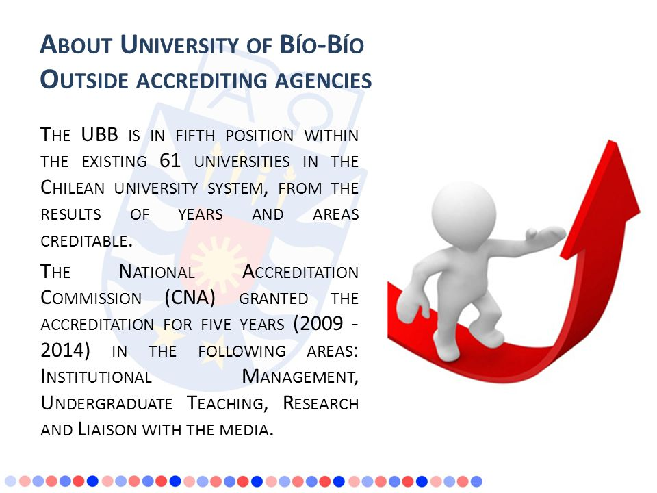 A BOUT U NIVERSITY OF B ÍO -B ÍO O UTSIDE ACCREDITING AGENCIES T HE UBB IS IN FIFTH POSITION WITHIN THE EXISTING 61 UNIVERSITIES IN THE C HILEAN UNIVERSITY SYSTEM, FROM THE RESULTS OF YEARS AND AREAS CREDITABLE.