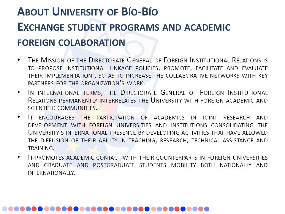 A BOUT U NIVERSITY OF B ÍO -B ÍO E XCHANGE STUDENT PROGRAMS AND ACADEMIC FOREIGN COLABORATION T HE M ISSION OF THE D IRECTORATE G ENERAL OF F OREIGN I NSTITUTIONAL R ELATIONS IS TO PROPOSE INSTITUTIONAL LINKAGE POLICIES, PROMOTE, FACILITATE AND EVALUATE THEIR IMPLEMENTATION, SO AS TO INCREASE THE COLLABORATIVE NETWORKS WITH KEY PARTNERS FOR THE ORGANIZATION S WORK.