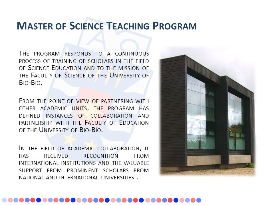 M ASTER OF S CIENCE T EACHING P ROGRAM T HE PROGRAM RESPONDS TO A CONTINUOUS PROCESS OF TRAINING OF SCHOLARS IN THE FIELD OF S CIENCE E DUCATION AND TO THE MISSION OF THE F ACULTY OF S CIENCE OF THE U NIVERSITY OF B IO -B IO.