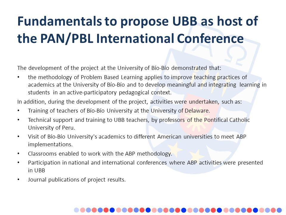 Fundamentals to propose UBB as host of the PAN/PBL International Conference The development of the project at the University of Bío-Bío demonstrated that: the methodology of Problem Based Learning applies to improve teaching practices of academics at the University of Bío-Bío and to develop meaningful and integrating learning in students in an active-participatory pedagogical context.