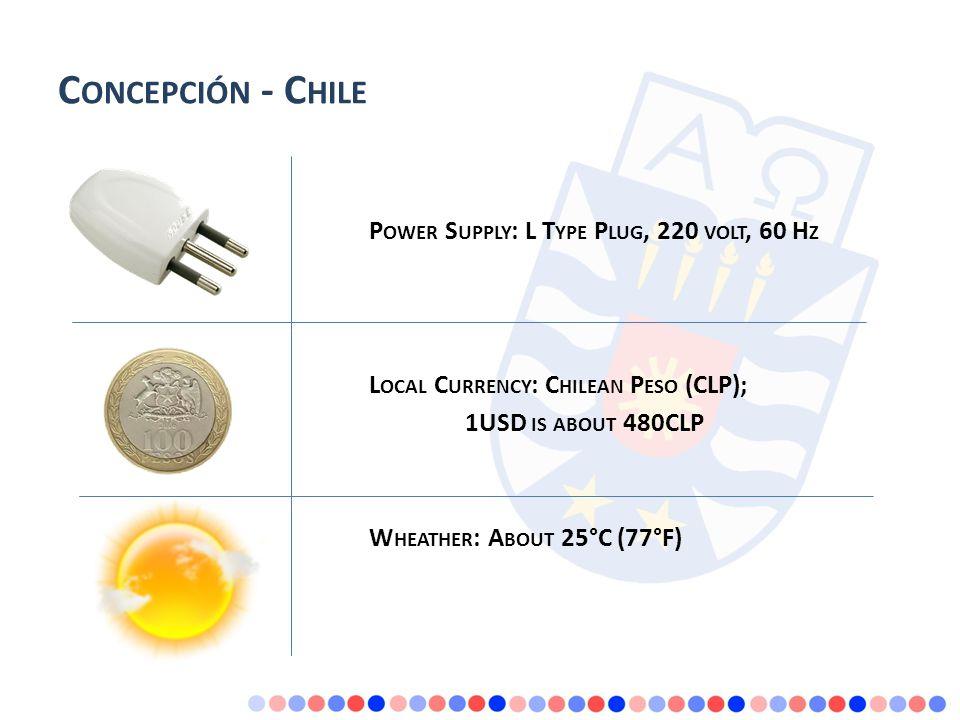 C ONCEPCIÓN - C HILE P OWER S UPPLY : L T YPE P LUG, 220 VOLT, 60 H Z L OCAL C URRENCY : C HILEAN P ESO (CLP); 1USD IS ABOUT 480CLP W HEATHER : A BOUT 25°C (77°F)