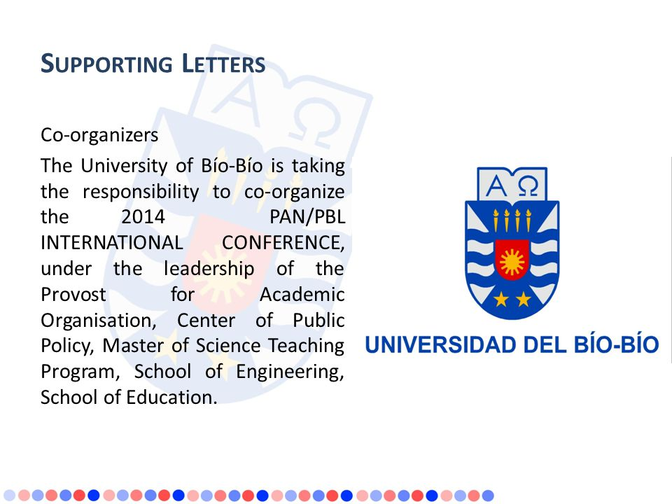 S UPPORTING L ETTERS Co-organizers The University of Bío-Bío is taking the responsibility to co-organize the 2014 PAN/PBL INTERNATIONAL CONFERENCE, under the leadership of the Provost for Academic Organisation, Center of Public Policy, Master of Science Teaching Program, School of Engineering, School of Education.