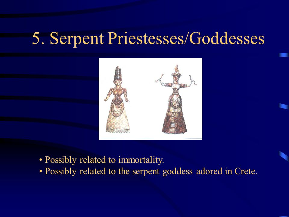 5. Serpent Priestesses/Goddesses Possibly related to immortality.