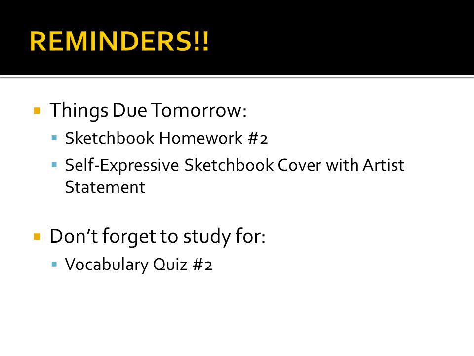  Things Due Tomorrow:  Sketchbook Homework #2  Self-Expressive Sketchbook Cover with Artist Statement  Don't forget to study for:  Vocabulary Quiz #2