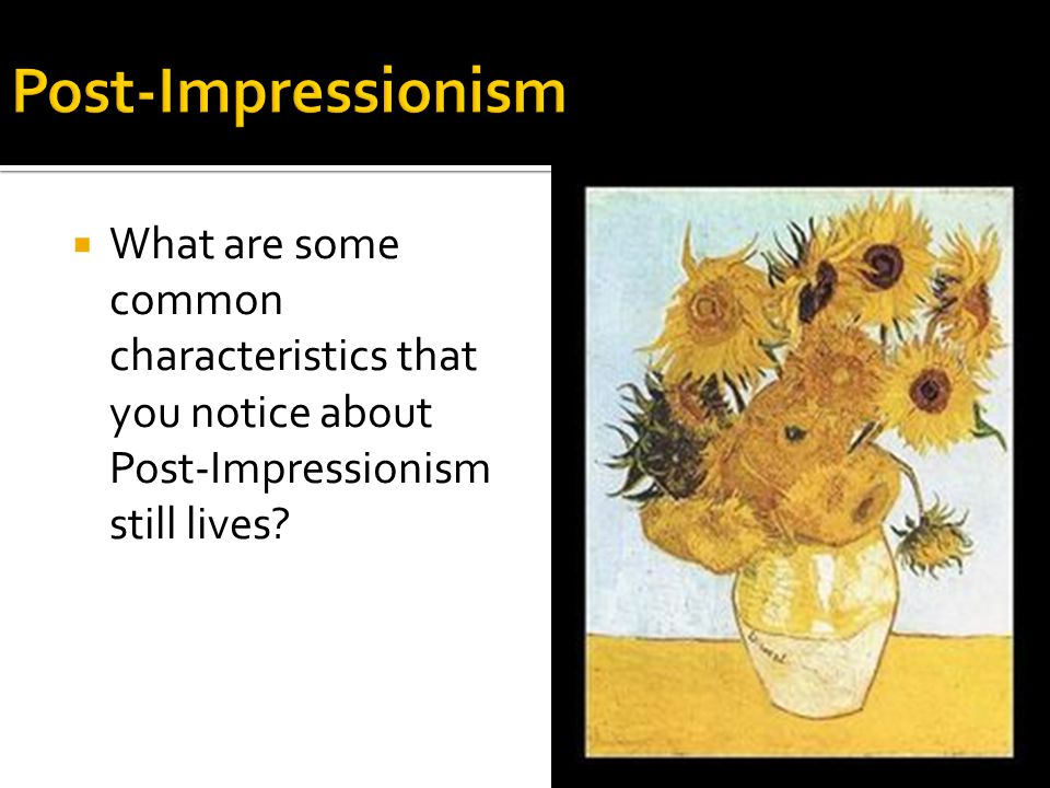  What are some common characteristics that you notice about Post-Impressionism still lives