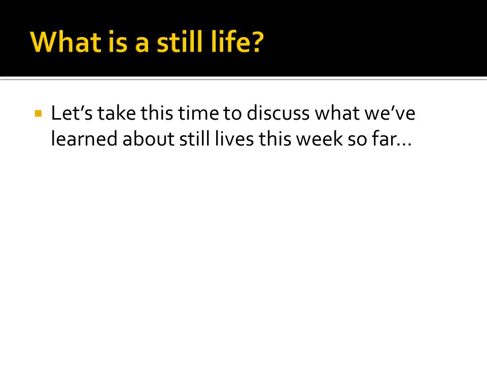  Let's take this time to discuss what we've learned about still lives this week so far...