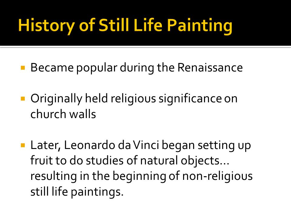  Became popular during the Renaissance  Originally held religious significance on church walls  Later, Leonardo da Vinci began setting up fruit to do studies of natural objects… resulting in the beginning of non-religious still life paintings.