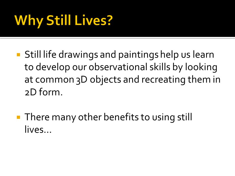  Still life drawings and paintings help us learn to develop our observational skills by looking at common 3D objects and recreating them in 2D form.