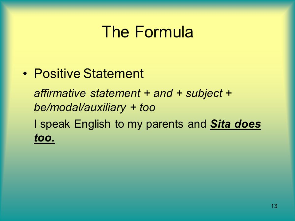 13 The Formula Positive Statement affirmative statement + and + subject + be/modal/auxiliary + too I speak English to my parents and Sita does too.