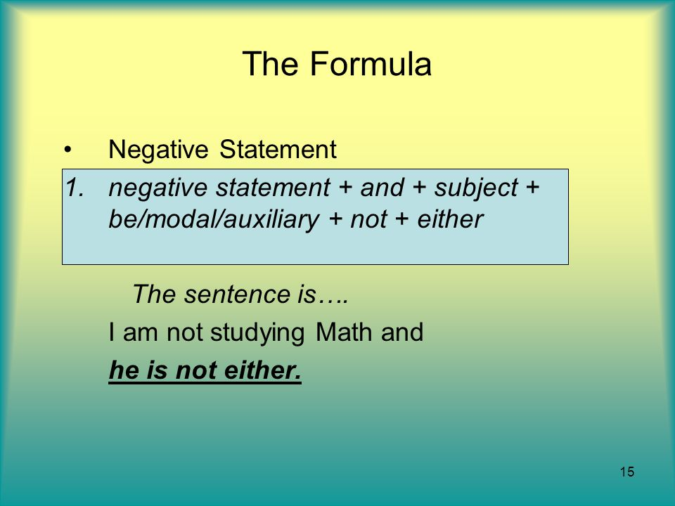 15 The Formula Negative Statement 1.negative statement + and + subject + be/modal/auxiliary + not + either The sentence is….