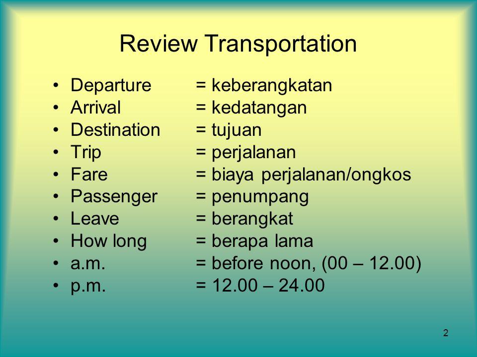 2 Review Transportation Departure= keberangkatan Arrival= kedatangan Destination= tujuan Trip= perjalanan Fare= biaya perjalanan/ongkos Passenger= pen