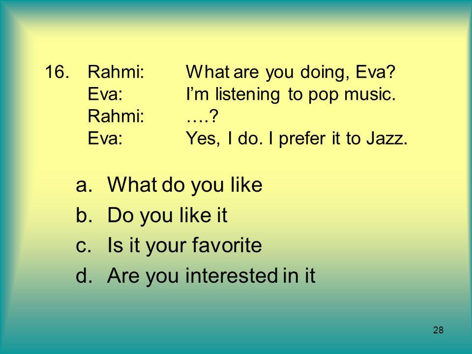 28 16.Rahmi:What are you doing, Eva? Eva:I'm listening to pop music. Rahmi:….? Eva:Yes, I do. I prefer it to Jazz. a.What do you like b.Do you like it