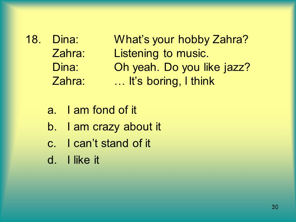 30 18.Dina:What's your hobby Zahra.Zahra:Listening to music.