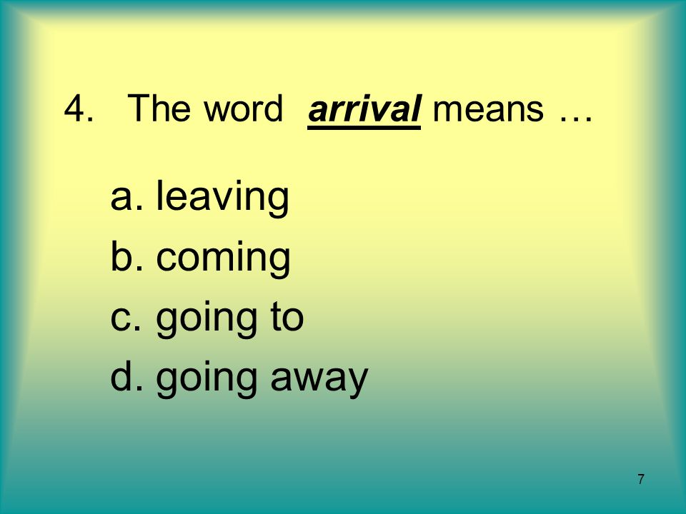 7 4.The word arrival means … a.leaving b.coming c.going to d.going away
