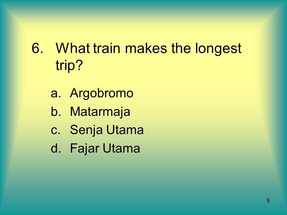 9 6.What train makes the longest trip? a.Argobromo b.Matarmaja c.Senja Utama d.Fajar Utama