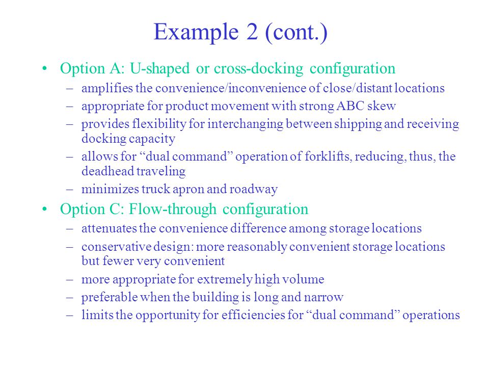 Example 2 (cont.) Option A: U-shaped or cross-docking configuration –amplifies the convenience/inconvenience of close/distant locations –appropriate for product movement with strong ABC skew –provides flexibility for interchanging between shipping and receiving docking capacity –allows for dual command operation of forklifts, reducing, thus, the deadhead traveling –minimizes truck apron and roadway Option C: Flow-through configuration –attenuates the convenience difference among storage locations –conservative design: more reasonably convenient storage locations but fewer very convenient –more appropriate for extremely high volume –preferable when the building is long and narrow –limits the opportunity for efficiencies for dual command operations